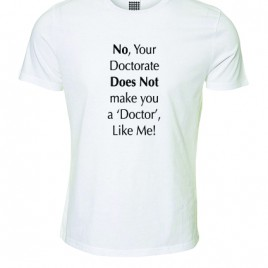 No your Doctorate Does Not make you a 'Doctor' Like Me! – T-Shirt