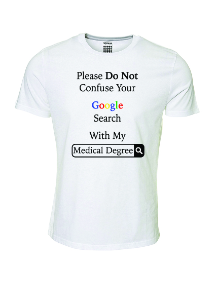 Please do not confuse your google search with my medical degree T-Shirt