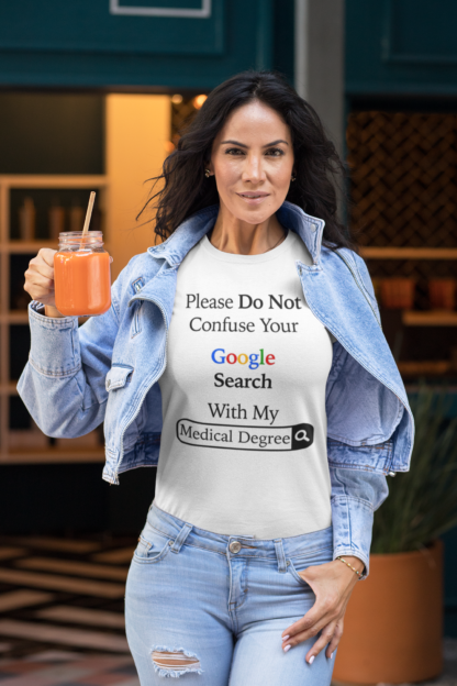 Lady wearing Please Do Not Confuse Your Google Search with my Medical Degree T-Shirt