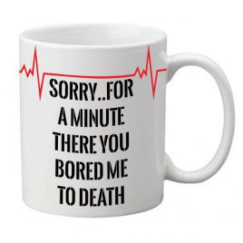"""Sorry for a minute there you bored me to death"" Mug"