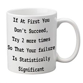 """If at first you don't succeed, Try 2 more times so that your failure is Statistically significant"" Mug"